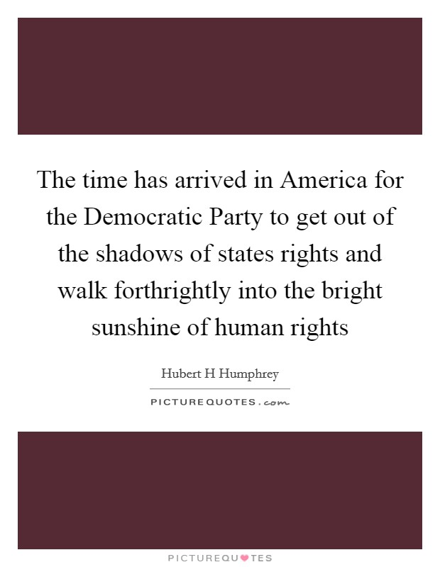 The time has arrived in America for the Democratic Party to get out of the shadows of states rights and walk forthrightly into the bright sunshine of human rights Picture Quote #1