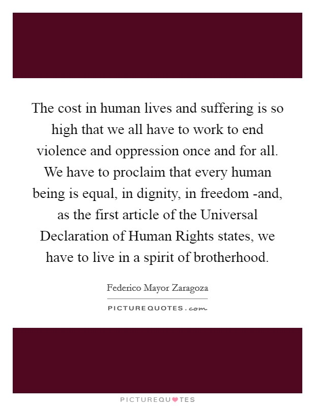 The cost in human lives and suffering is so high that we all have to work to end violence and oppression once and for all. We have to proclaim that every human being is equal, in dignity, in freedom -and, as the first article of the Universal Declaration of Human Rights states, we have to live in a spirit of brotherhood Picture Quote #1