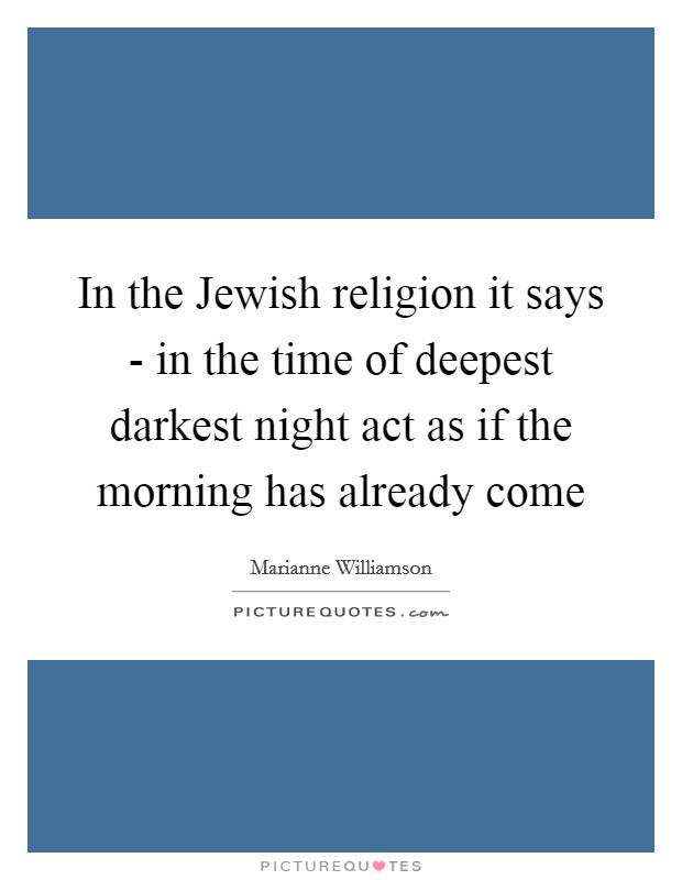 In the Jewish religion it says - in the time of deepest darkest night act as if the morning has already come Picture Quote #1
