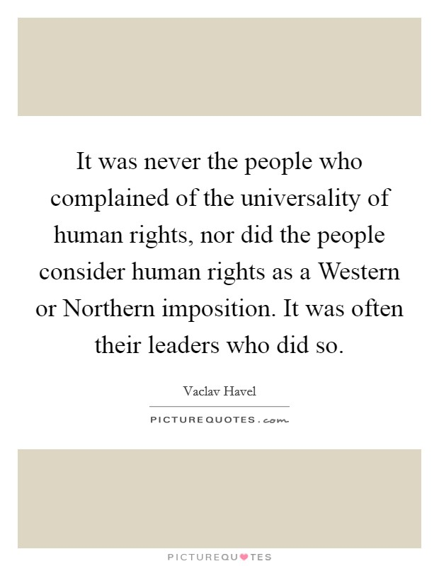 It was never the people who complained of the universality of human rights, nor did the people consider human rights as a Western or Northern imposition. It was often their leaders who did so Picture Quote #1