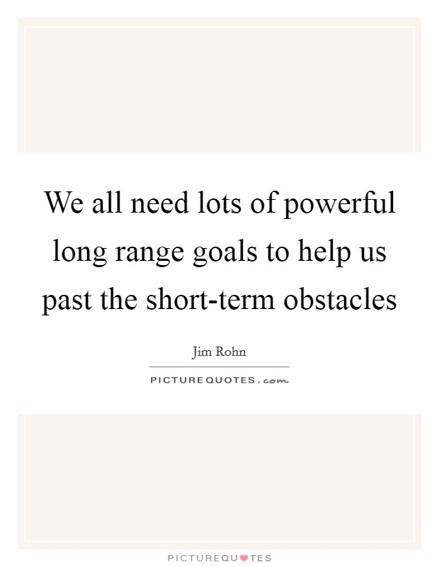 We all need lots of powerful long range goals to help us past the short-term obstacles Picture Quote #1