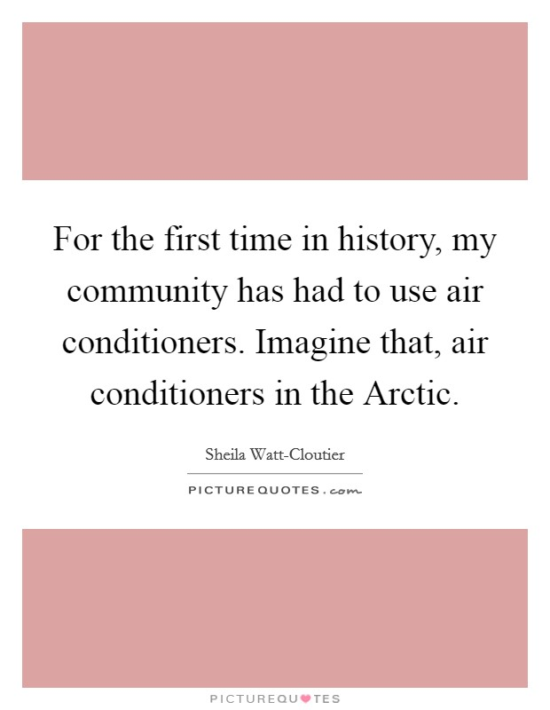 For the first time in history, my community has had to use air conditioners. Imagine that, air conditioners in the Arctic Picture Quote #1