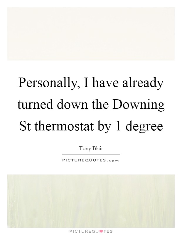 Personally, I have already turned down the Downing St thermostat by 1 degree Picture Quote #1