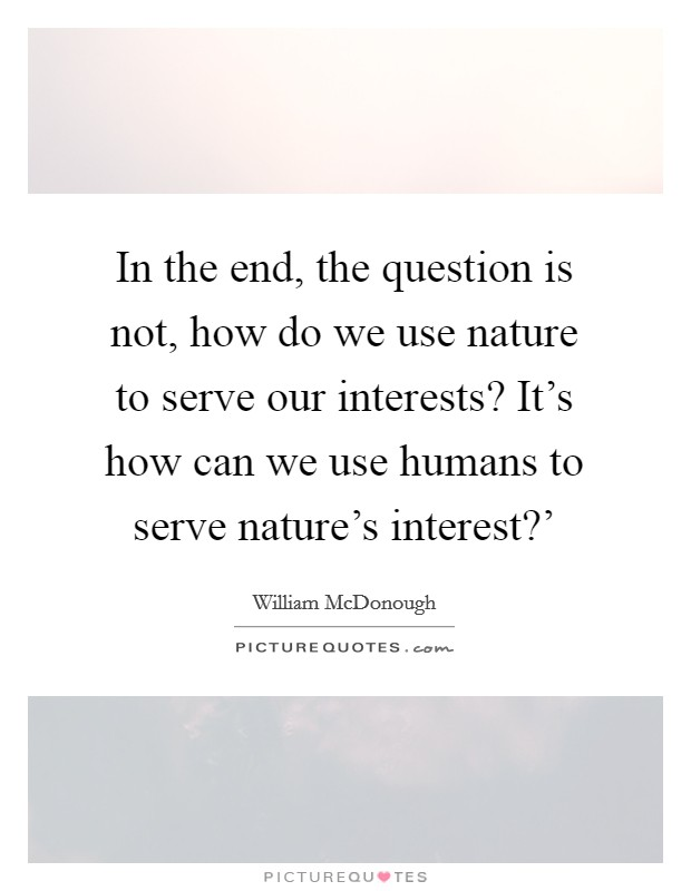 In the end, the question is not, how do we use nature to serve our interests? It's how can we use humans to serve nature's interest?' Picture Quote #1