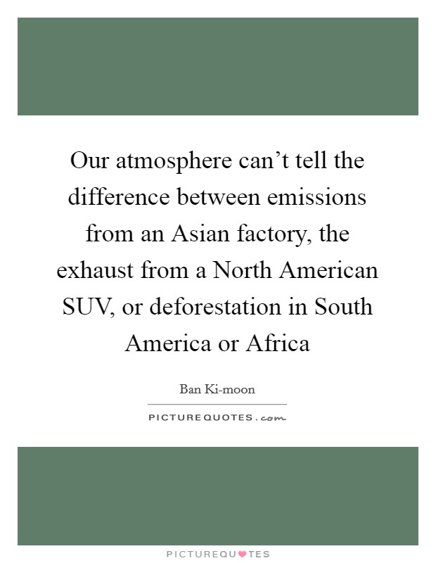 Our atmosphere can't tell the difference between emissions from an Asian factory, the exhaust from a North American SUV, or deforestation in South America or Africa Picture Quote #1
