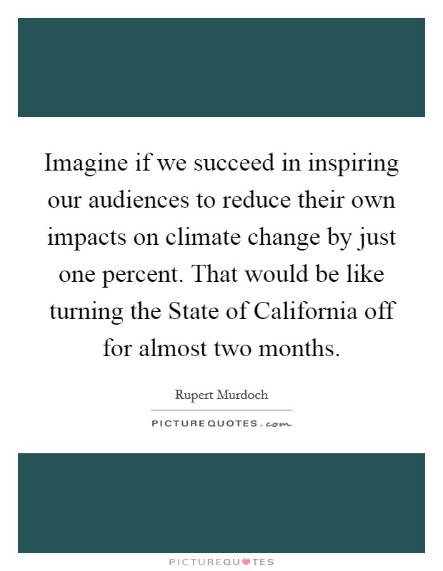 Imagine if we succeed in inspiring our audiences to reduce their own impacts on climate change by just one percent. That would be like turning the State of California off for almost two months Picture Quote #1