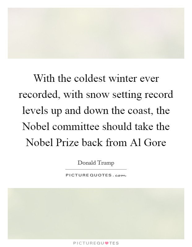 With the coldest winter ever recorded, with snow setting record levels up and down the coast, the Nobel committee should take the Nobel Prize back from Al Gore Picture Quote #1