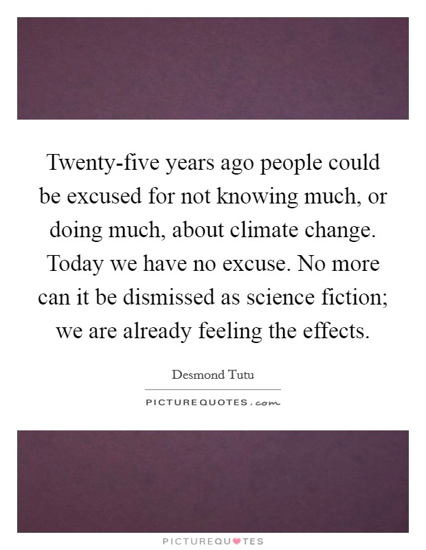 Twenty-five years ago people could be excused for not knowing much, or doing much, about climate change. Today we have no excuse. No more can it be dismissed as science fiction; we are already feeling the effects Picture Quote #1