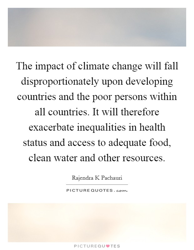 The impact of climate change will fall disproportionately upon developing countries and the poor persons within all countries. It will therefore exacerbate inequalities in health status and access to adequate food, clean water and other resources Picture Quote #1