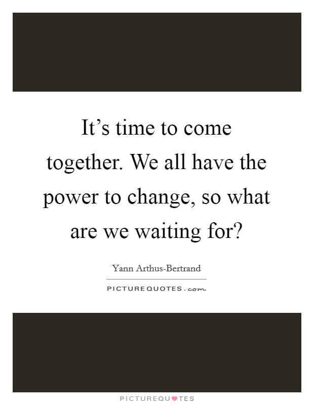 It's time to come together. We all have the power to change, so what are we waiting for? Picture Quote #1