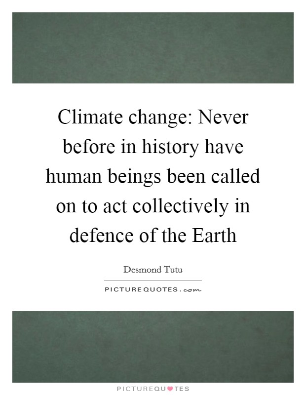 Climate change: Never before in history have human beings been called on to act collectively in defence of the Earth Picture Quote #1