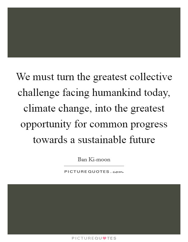 We must turn the greatest collective challenge facing humankind today, climate change, into the greatest opportunity for common progress towards a sustainable future Picture Quote #1