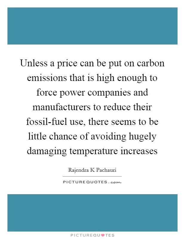 Unless a price can be put on carbon emissions that is high enough to force power companies and manufacturers to reduce their fossil-fuel use, there seems to be little chance of avoiding hugely damaging temperature increases Picture Quote #1