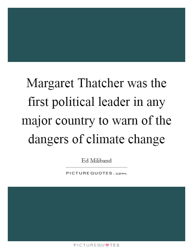 Margaret Thatcher was the first political leader in any major country to warn of the dangers of climate change Picture Quote #1