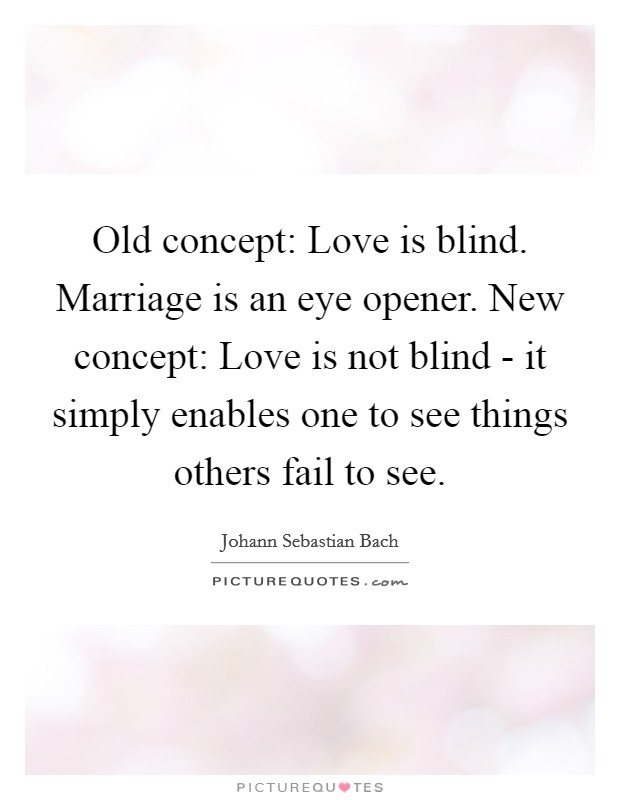 Old concept: Love is blind. Marriage is an eye opener. New concept: Love is not blind - it simply enables one to see things others fail to see Picture Quote #1