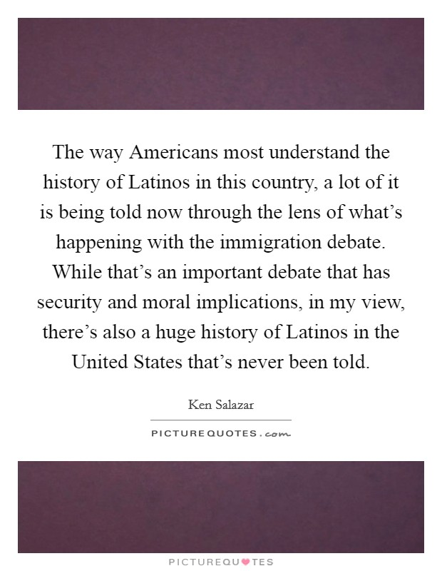 The way Americans most understand the history of Latinos in this country, a lot of it is being told now through the lens of what's happening with the immigration debate. While that's an important debate that has security and moral implications, in my view, there's also a huge history of Latinos in the United States that's never been told Picture Quote #1
