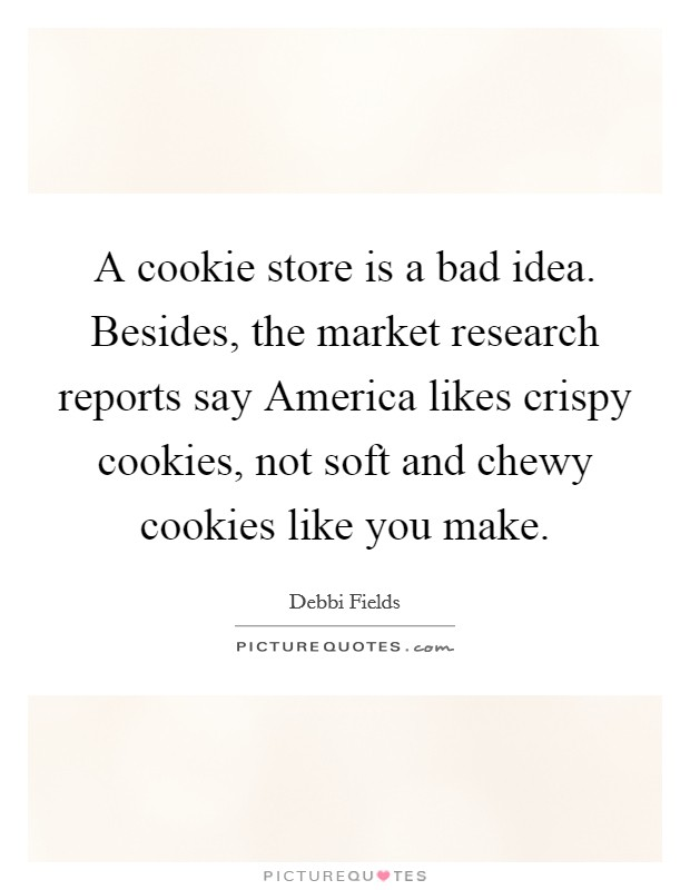 A cookie store is a bad idea. Besides, the market research reports say America likes crispy cookies, not soft and chewy cookies like you make Picture Quote #1