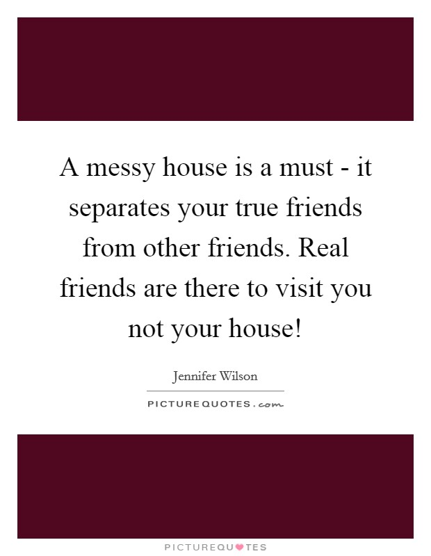 A messy house is a must - it separates your true friends from other friends. Real friends are there to visit you not your house! Picture Quote #1