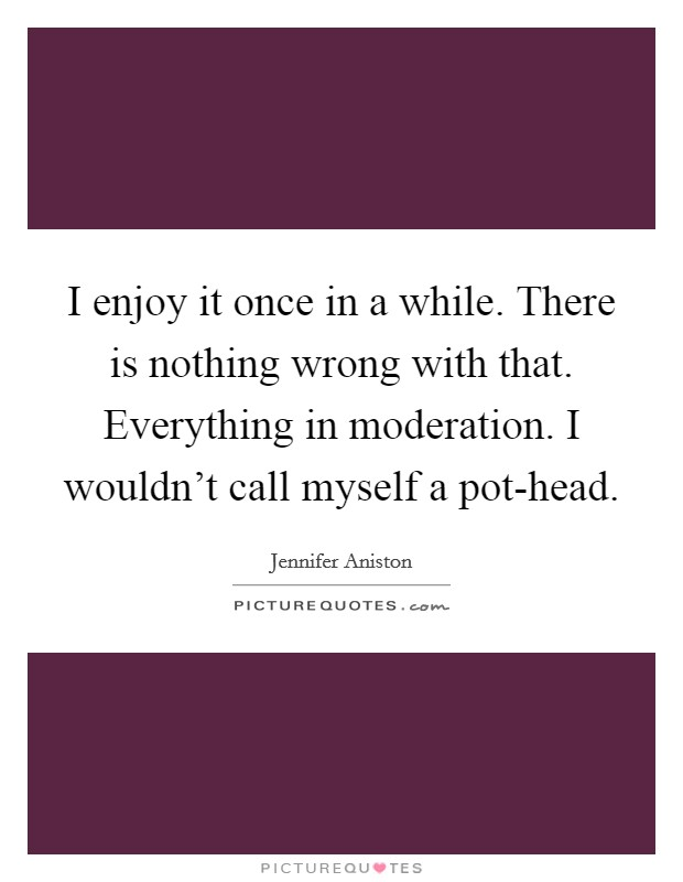 I enjoy it once in a while. There is nothing wrong with that. Everything in moderation. I wouldn't call myself a pot-head Picture Quote #1