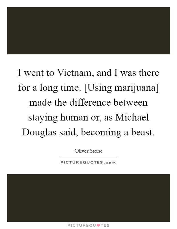 I went to Vietnam, and I was there for a long time. [Using marijuana] made the difference between staying human or, as Michael Douglas said, becoming a beast Picture Quote #1
