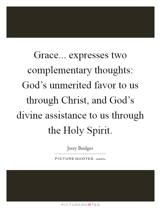 Grace... expresses two complementary thoughts: God's unmerited favor to us through Christ, and God's divine assistance to us through the Holy Spirit Picture Quote #1