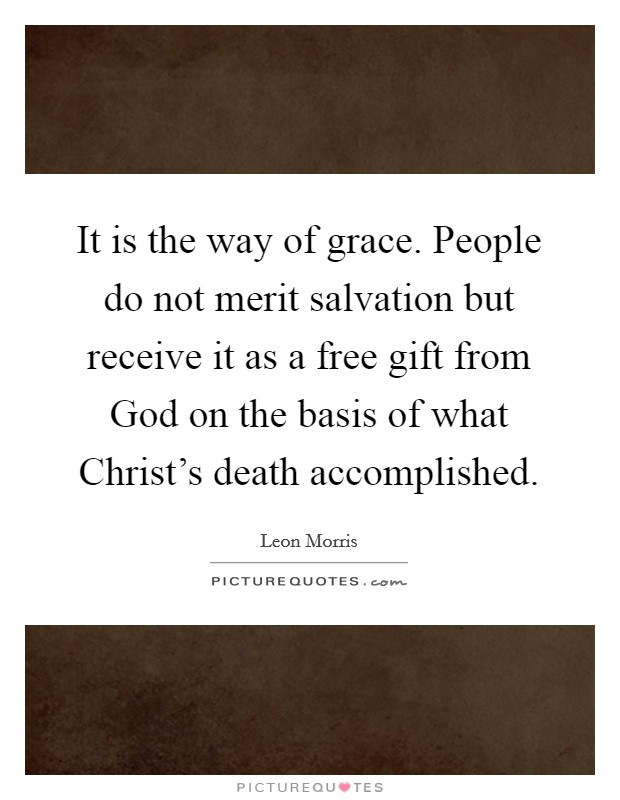 It is the way of grace. People do not merit salvation but receive it as a free gift from God on the basis of what Christ's death accomplished Picture Quote #1