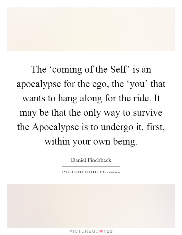 The 'coming of the Self' is an apocalypse for the ego, the 'you' that wants to hang along for the ride. It may be that the only way to survive the Apocalypse is to undergo it, first, within your own being Picture Quote #1