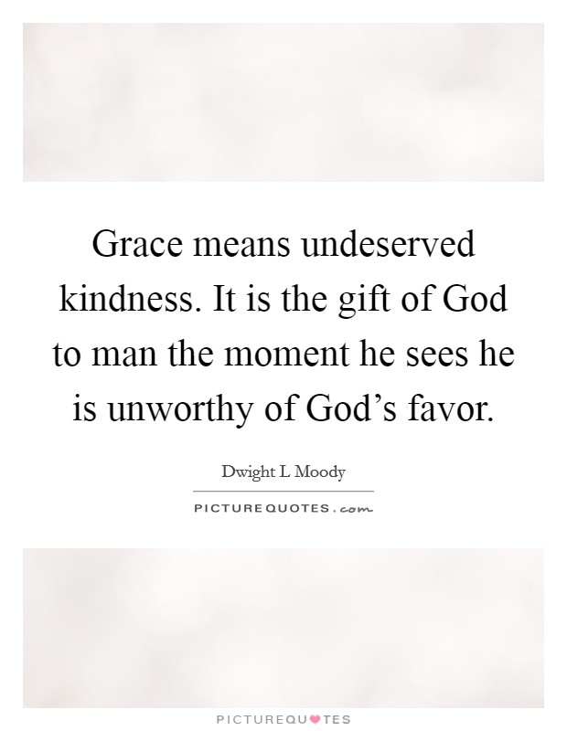 Grace means undeserved kindness. It is the gift of God to man the moment he sees he is unworthy of God's favor Picture Quote #1