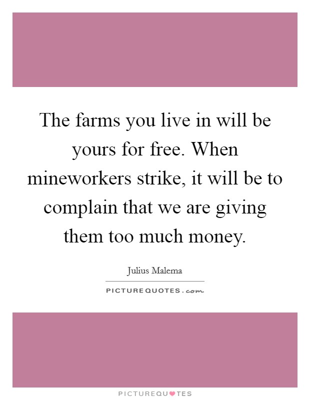 The farms you live in will be yours for free. When mineworkers strike, it will be to complain that we are giving them too much money Picture Quote #1