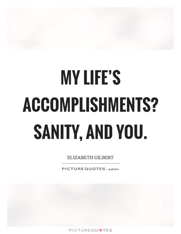 My life's accomplishments? Sanity, and you Picture Quote #1