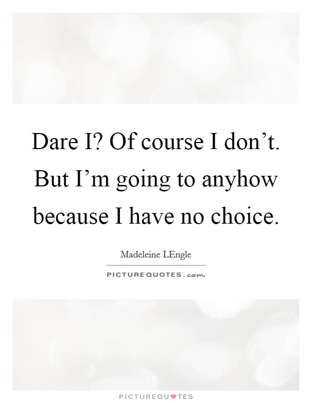 Dare I? Of course I don't. But I'm going to anyhow because I have no choice Picture Quote #1