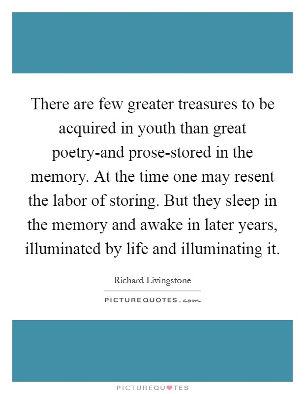 There are few greater treasures to be acquired in youth than great poetry-and prose-stored in the memory. At the time one may resent the labor of storing. But they sleep in the memory and awake in later years, illuminated by life and illuminating it Picture Quote #1