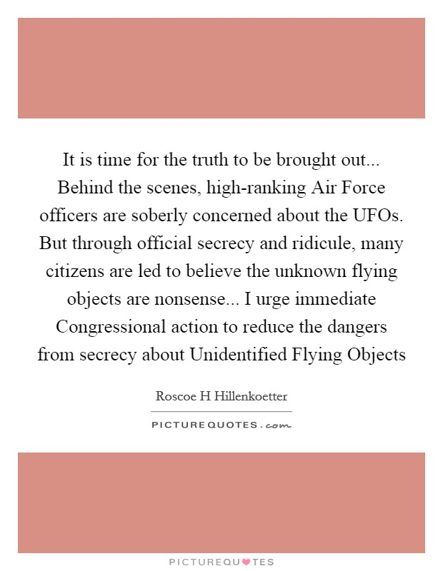 It is time for the truth to be brought out... Behind the scenes, high-ranking Air Force officers are soberly concerned about the UFOs. But through official secrecy and ridicule, many citizens are led to believe the unknown flying objects are nonsense... I urge immediate Congressional action to reduce the dangers from secrecy about Unidentified Flying Objects Picture Quote #1