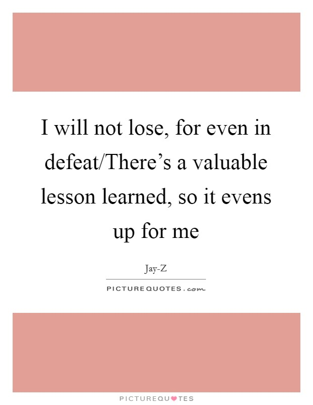 I will not lose, for even in defeat/There's a valuable lesson learned, so it evens up for me Picture Quote #1
