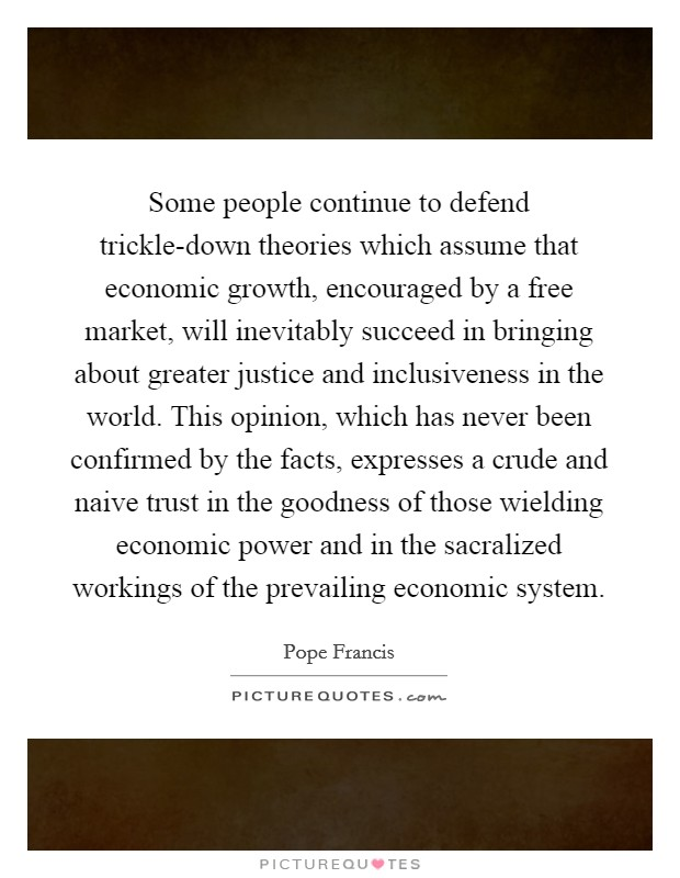 Some people continue to defend trickle-down theories which assume that economic growth, encouraged by a free market, will inevitably succeed in bringing about greater justice and inclusiveness in the world. This opinion, which has never been confirmed by the facts, expresses a crude and naive trust in the goodness of those wielding economic power and in the sacralized workings of the prevailing economic system Picture Quote #1