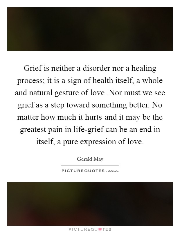 Grief is neither a disorder nor a healing process; it is a sign of health itself, a whole and natural gesture of love. Nor must we see grief as a step toward something better. No matter how much it hurts-and it may be the greatest pain in life-grief can be an end in itself, a pure expression of love Picture Quote #1