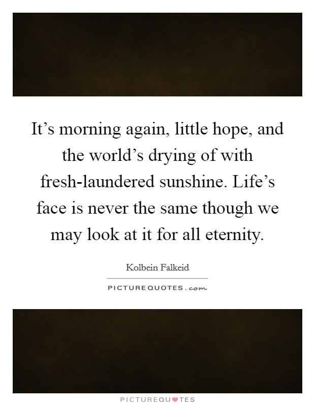 It's morning again, little hope, and the world's drying of with fresh-laundered sunshine. Life's face is never the same though we may look at it for all eternity Picture Quote #1