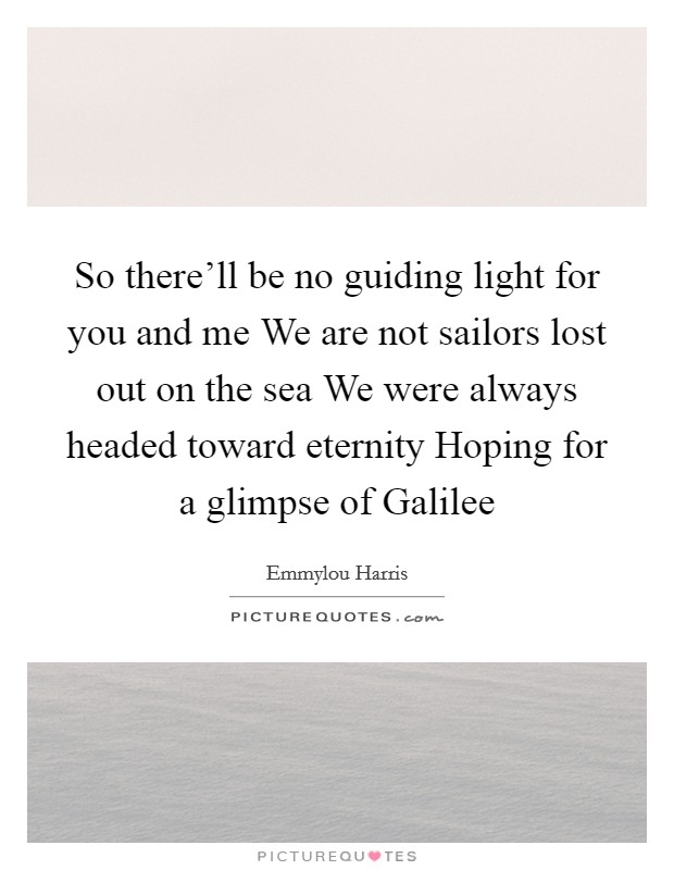 So there'll be no guiding light for you and me We are not sailors lost out on the sea We were always headed toward eternity Hoping for a glimpse of Galilee Picture Quote #1