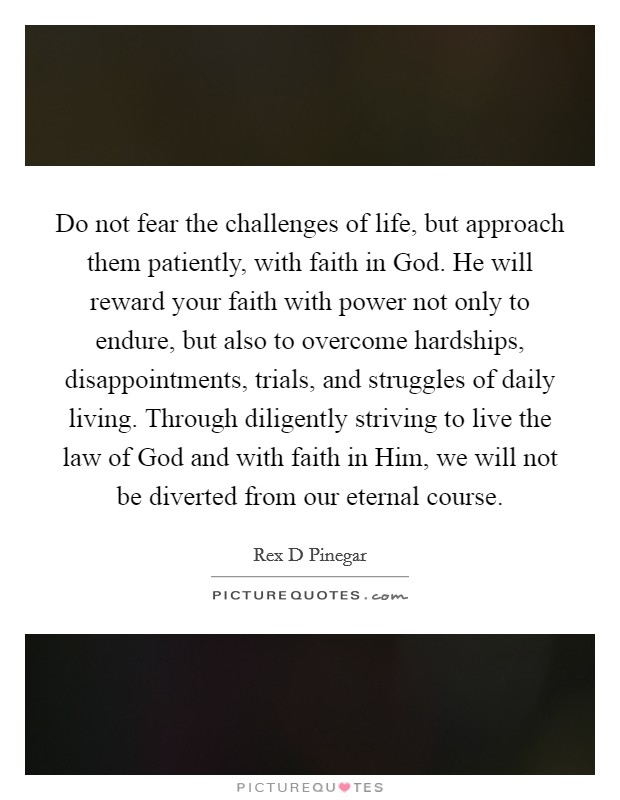 Do not fear the challenges of life, but approach them patiently, with faith in God. He will reward your faith with power not only to endure, but also to overcome hardships, disappointments, trials, and struggles of daily living. Through diligently striving to live the law of God and with faith in Him, we will not be diverted from our eternal course Picture Quote #1
