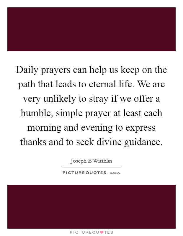 Daily prayers can help us keep on the path that leads to eternal life. We are very unlikely to stray if we offer a humble, simple prayer at least each morning and evening to express thanks and to seek divine guidance Picture Quote #1