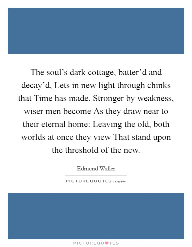 The soul's dark cottage, batter'd and decay'd, Lets in new light through chinks that Time has made. Stronger by weakness, wiser men become As they draw near to their eternal home: Leaving the old, both worlds at once they view That stand upon the threshold of the new Picture Quote #1