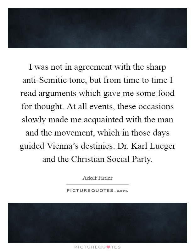 I was not in agreement with the sharp anti-Semitic tone, but from time to time I read arguments which gave me some food for thought. At all events, these occasions slowly made me acquainted with the man and the movement, which in those days guided Vienna's destinies: Dr. Karl Lueger and the Christian Social Party Picture Quote #1