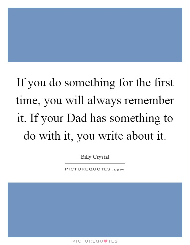 If you do something for the first time, you will always remember it. If your Dad has something to do with it, you write about it Picture Quote #1