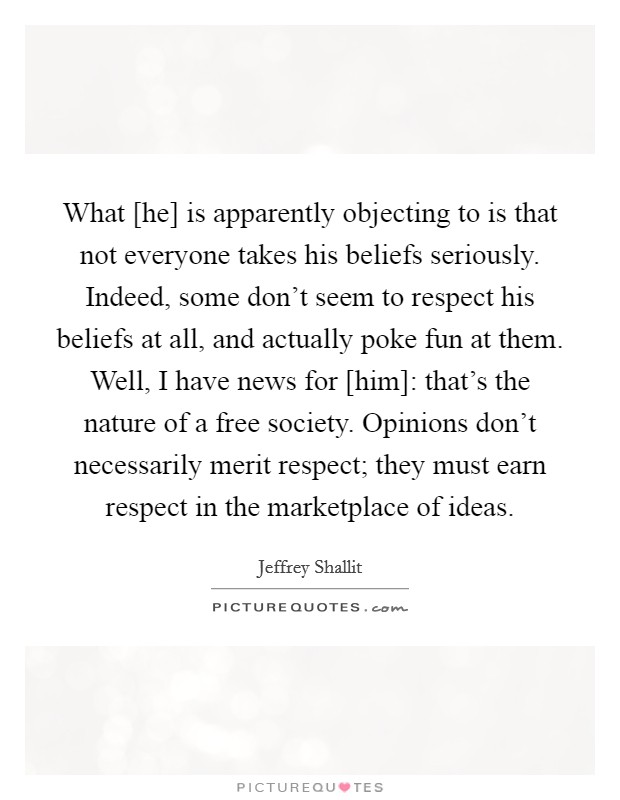 What [he] is apparently objecting to is that not everyone takes his beliefs seriously. Indeed, some don't seem to respect his beliefs at all, and actually poke fun at them. Well, I have news for [him]: that's the nature of a free society. Opinions don't necessarily merit respect; they must earn respect in the marketplace of ideas Picture Quote #1