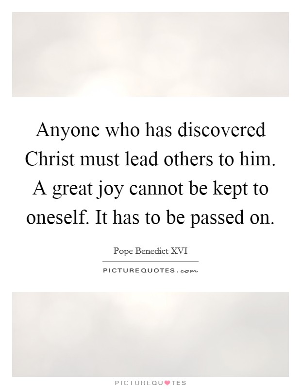 Anyone who has discovered Christ must lead others to him. A great joy cannot be kept to oneself. It has to be passed on Picture Quote #1