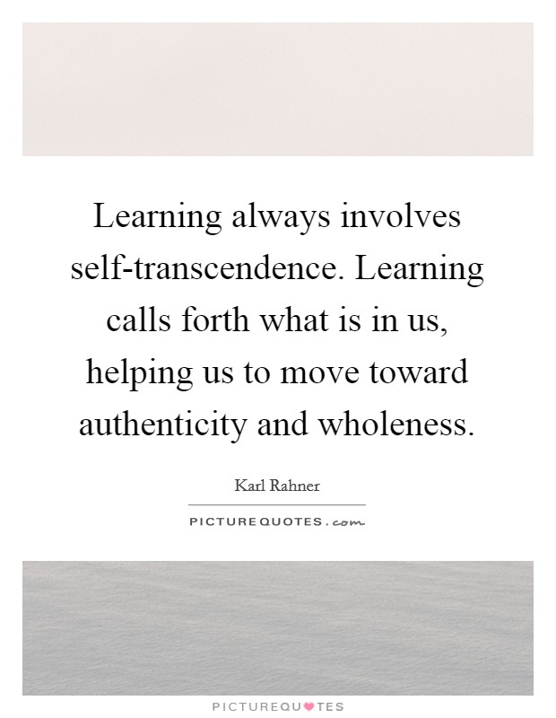 Learning always involves self-transcendence. Learning calls forth what is in us, helping us to move toward authenticity and wholeness Picture Quote #1