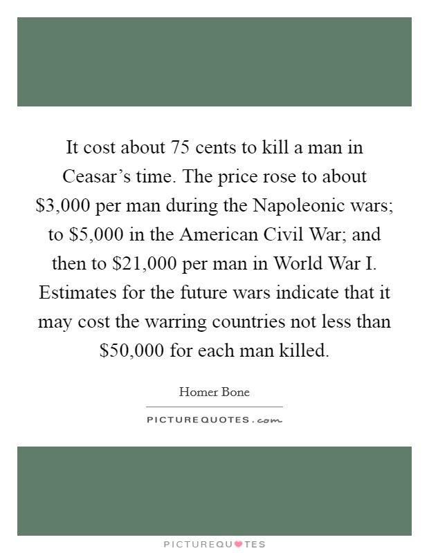 It cost about 75 cents to kill a man in Ceasar's time. The price rose to about $3,000 per man during the Napoleonic wars; to $5,000 in the American Civil War; and then to $21,000 per man in World War I. Estimates for the future wars indicate that it may cost the warring countries not less than $50,000 for each man killed Picture Quote #1