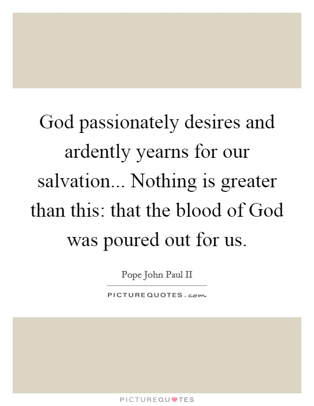 God passionately desires and ardently yearns for our salvation... Nothing is greater than this: that the blood of God was poured out for us Picture Quote #1