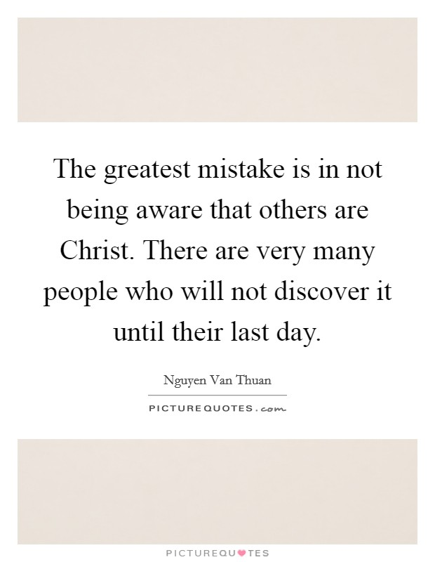 The greatest mistake is in not being aware that others are Christ. There are very many people who will not discover it until their last day Picture Quote #1