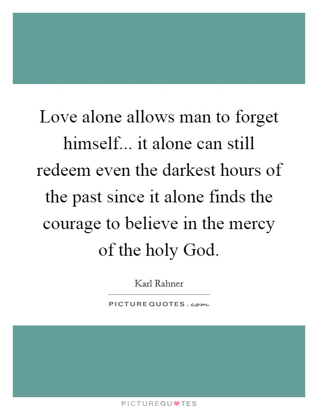 Love alone allows man to forget himself... it alone can still redeem even the darkest hours of the past since it alone finds the courage to believe in the mercy of the holy God Picture Quote #1